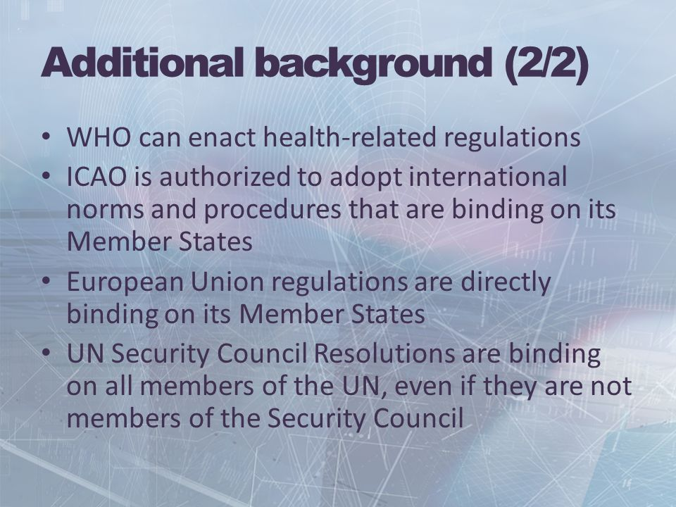 Additional background (2/2) WHO can enact health-related regulations ICAO is authorized to adopt international norms and procedures that are binding on its Member States European Union regulations are directly binding on its Member States UN Security Council Resolutions are binding on all members of the UN, even if they are not members of the Security Council
