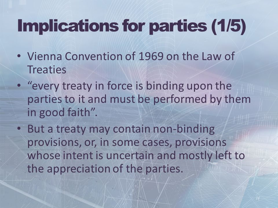 Implications for parties (1/5) Vienna Convention of 1969 on the Law of Treaties every treaty in force is binding upon the parties to it and must be performed by them in good faith.
