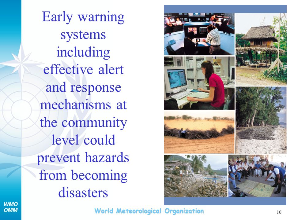 World Meteorological Organization 10 Early warning systems including effective alert and response mechanisms at the community level could prevent hazards from becoming disasters