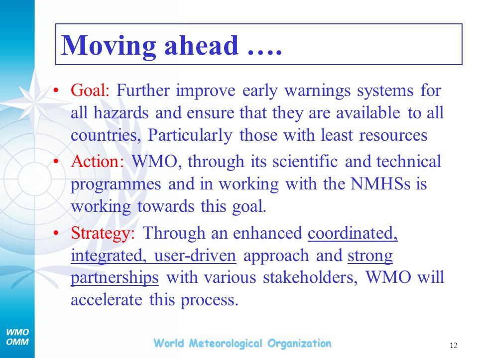 World Meteorological Organization 12 Goal: Further improve early warnings systems for all hazards and ensure that they are available to all countries, Particularly those with least resources Action: WMO, through its scientific and technical programmes and in working with the NMHSs is working towards this goal.