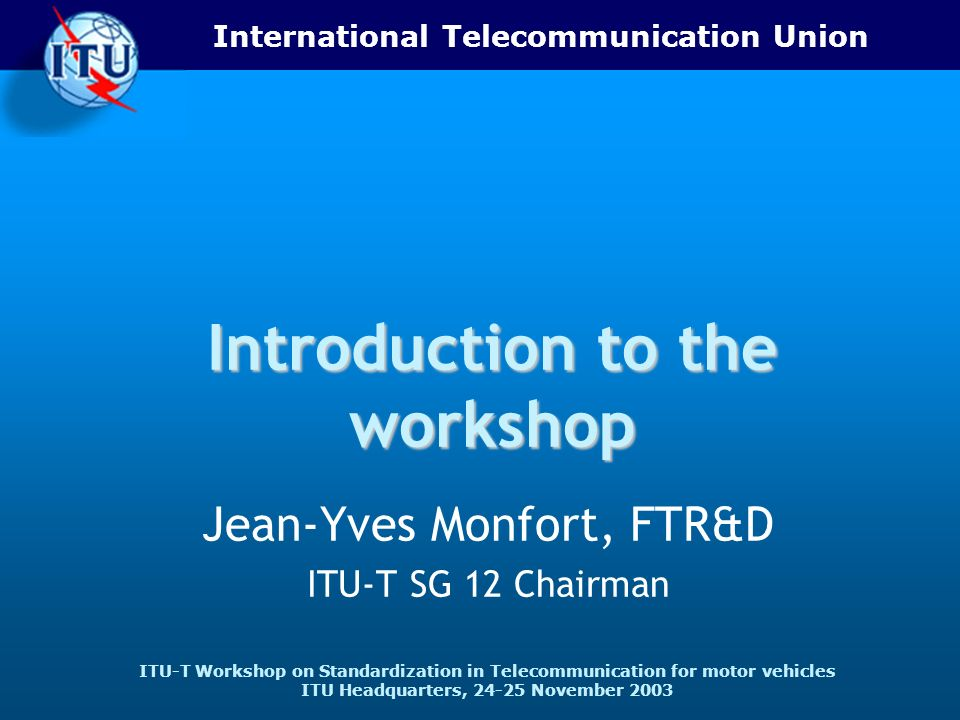 International Telecommunication Union ITU-T Workshop on Standardization in Telecommunication for motor vehicles ITU Headquarters, 24-25 November 2003 Introduction to the workshop Jean-Yves Monfort, FTR&D ITU-T SG 12 Chairman