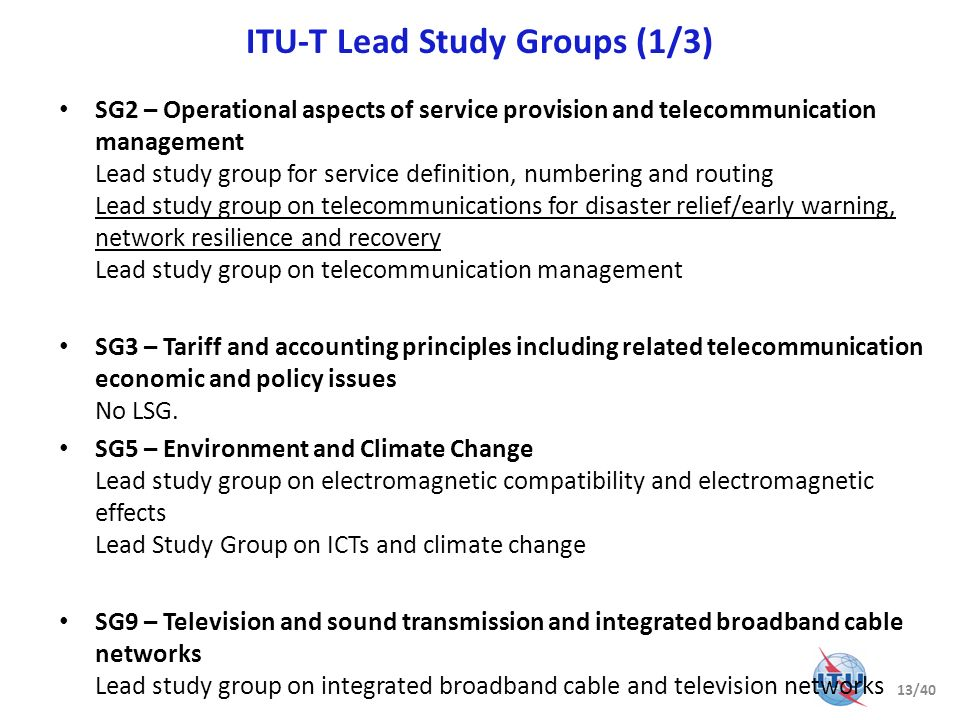 ITU-T Lead Study Groups (1/3) SG2 – Operational aspects of service provision and telecommunication management Lead study group for service definition,