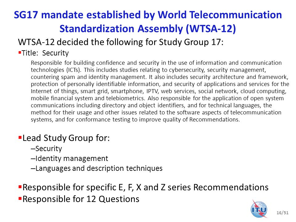 SG17 mandate established by World Telecommunication Standardization Assembly (WTSA-12) WTSA-12 decided the following for Study Group 17: Title: Securi