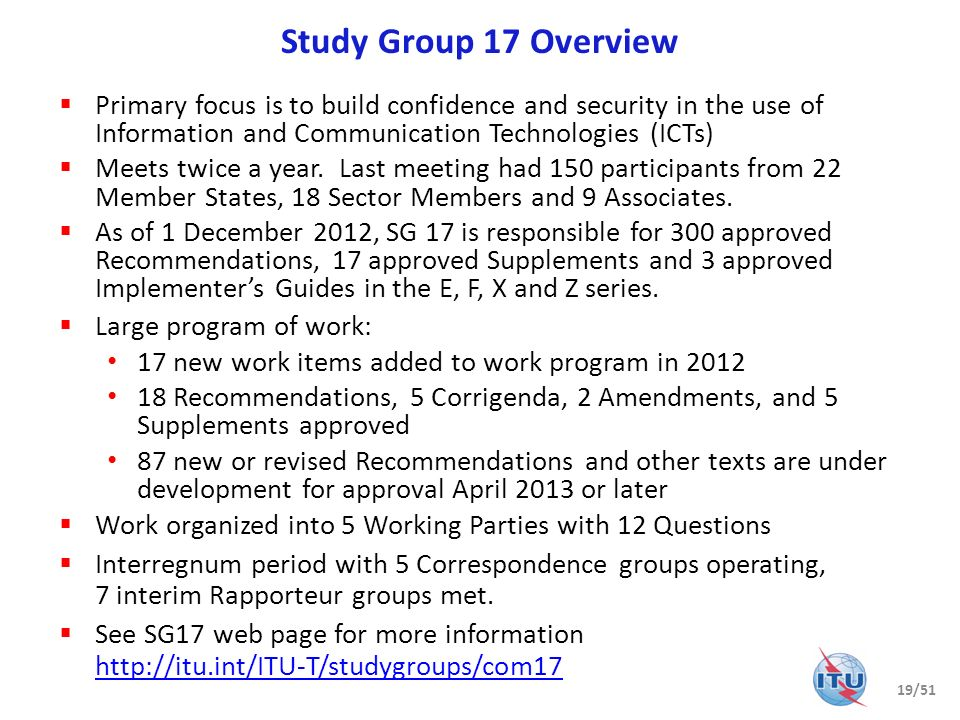 Study Group 17 Overview Primary focus is to build confidence and security in the use of Information and Communication Technologies (ICTs) Meets twice