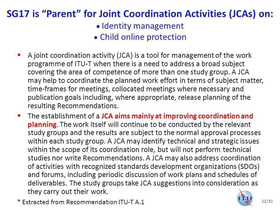 SG17 is Parent for Joint Coordination Activities (JCAs) on: Identity management Child online protection A joint coordination activity (JCA) is a tool