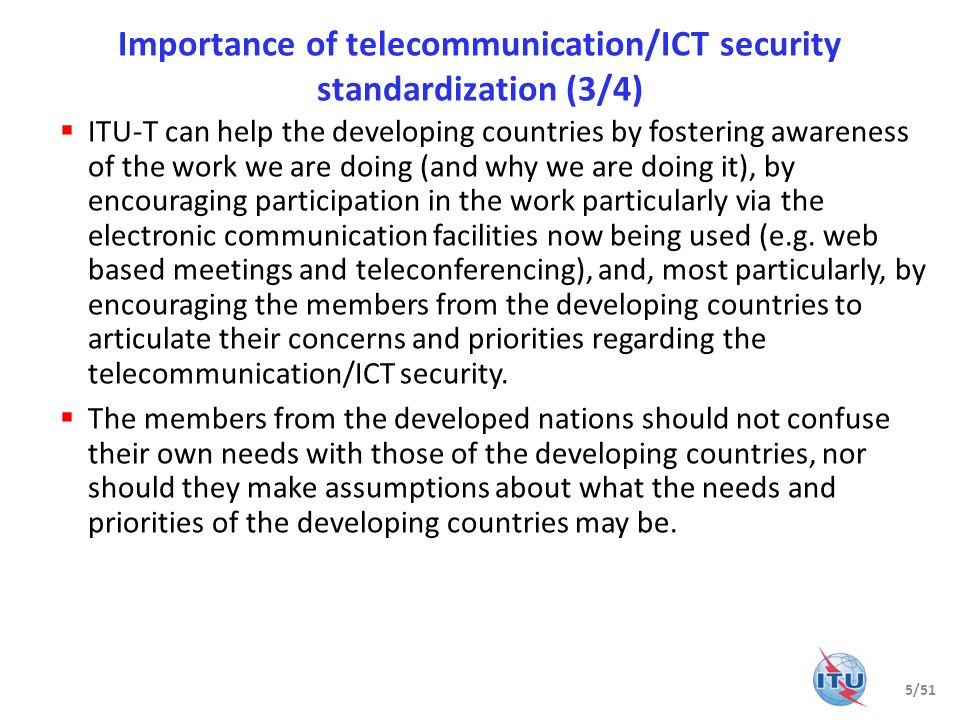 Importance of telecommunication/ICT security standardization (3/4) ITU-T can help the developing countries by fostering awareness of the work we are d
