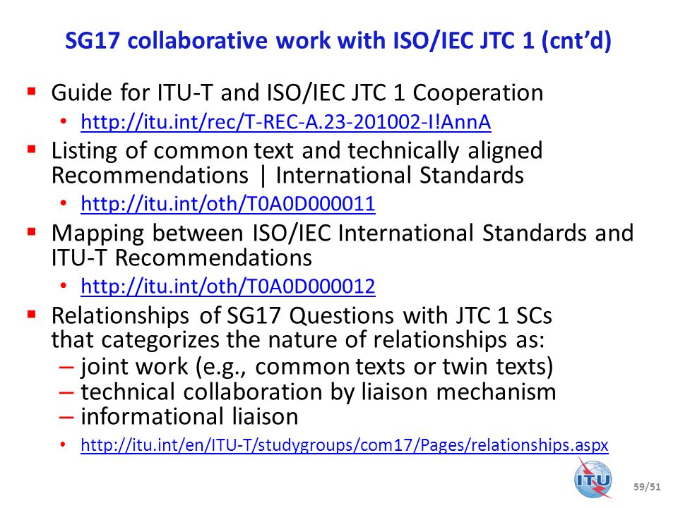 SG17 collaborative work with ISO/IEC JTC 1 (cntd) Guide for ITU-T and ISO/IEC JTC 1 Cooperation http://itu.int/rec/T-REC-A.23-201002-I!AnnA Listing of