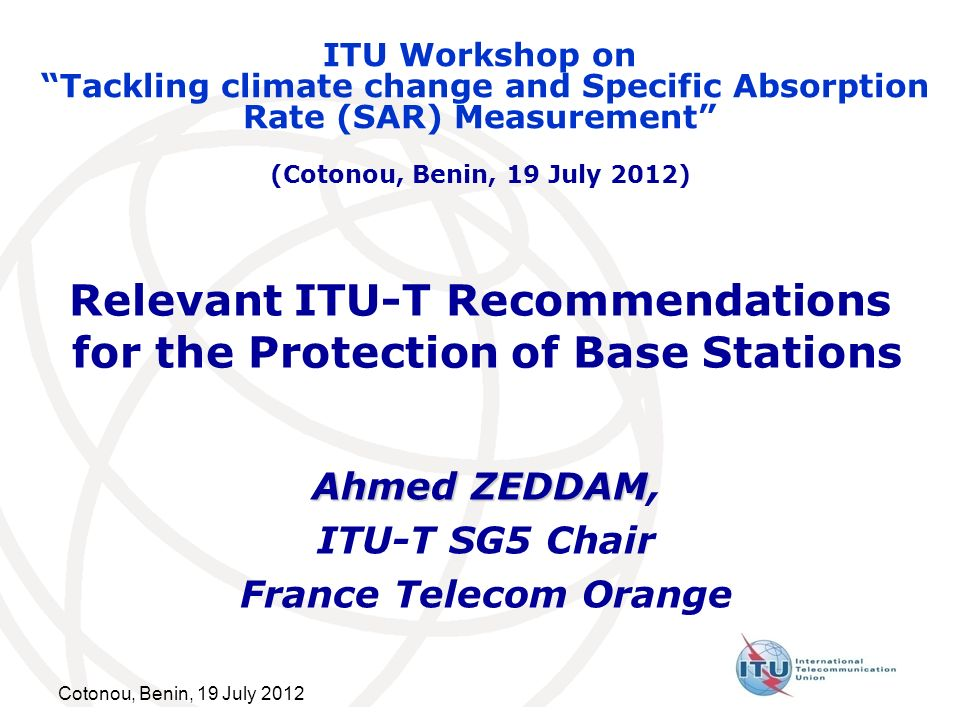 Cotonou, Benin, 19 July 2012 Relevant ITU-T Recommendations for the Protection of Base Stations Ahmed ZEDDAM Ahmed ZEDDAM, ITU-T SG5 Chair France Tele