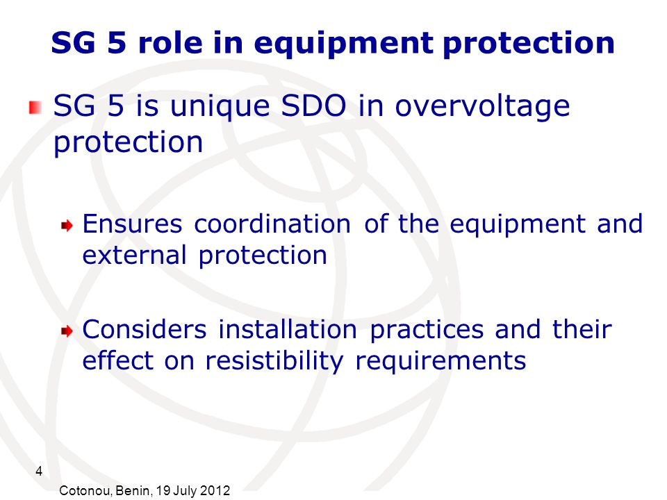 4 Cotonou, Benin, 19 July 2012 SG 5 role in equipment protection SG 5 is unique SDO in overvoltage protection Ensures coordination of the equipment an