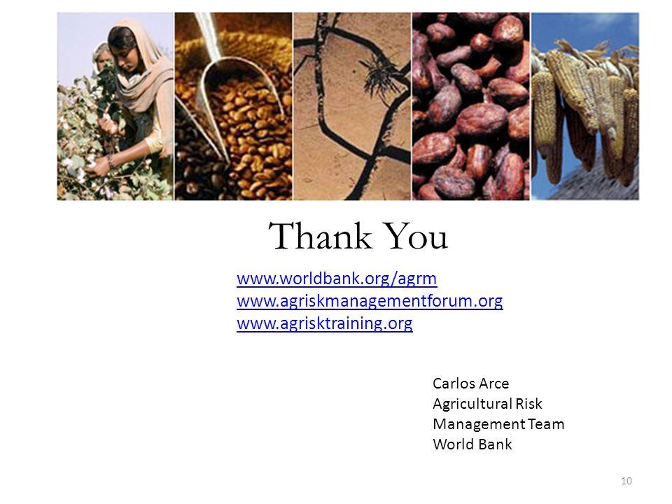 Thank You Carlos Arce Agricultural Risk Management Team World Bank www.worldbank.org/agrm www.agriskmanagementforum.org www.agrisktraining.org 10