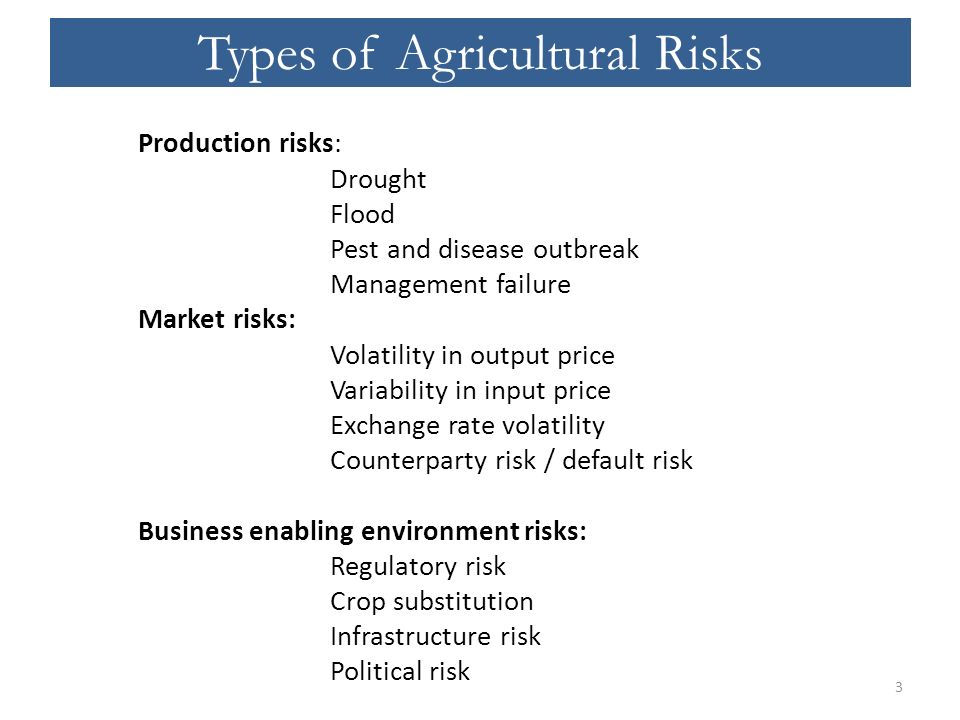 Types of Agricultural Risks Production risks: Drought Flood Pest and disease outbreak Management failure Market risks: Volatility in output price Variability in input price Exchange rate volatility Counterparty risk / default risk Business enabling environment risks: Regulatory risk Crop substitution Infrastructure risk Political risk 3