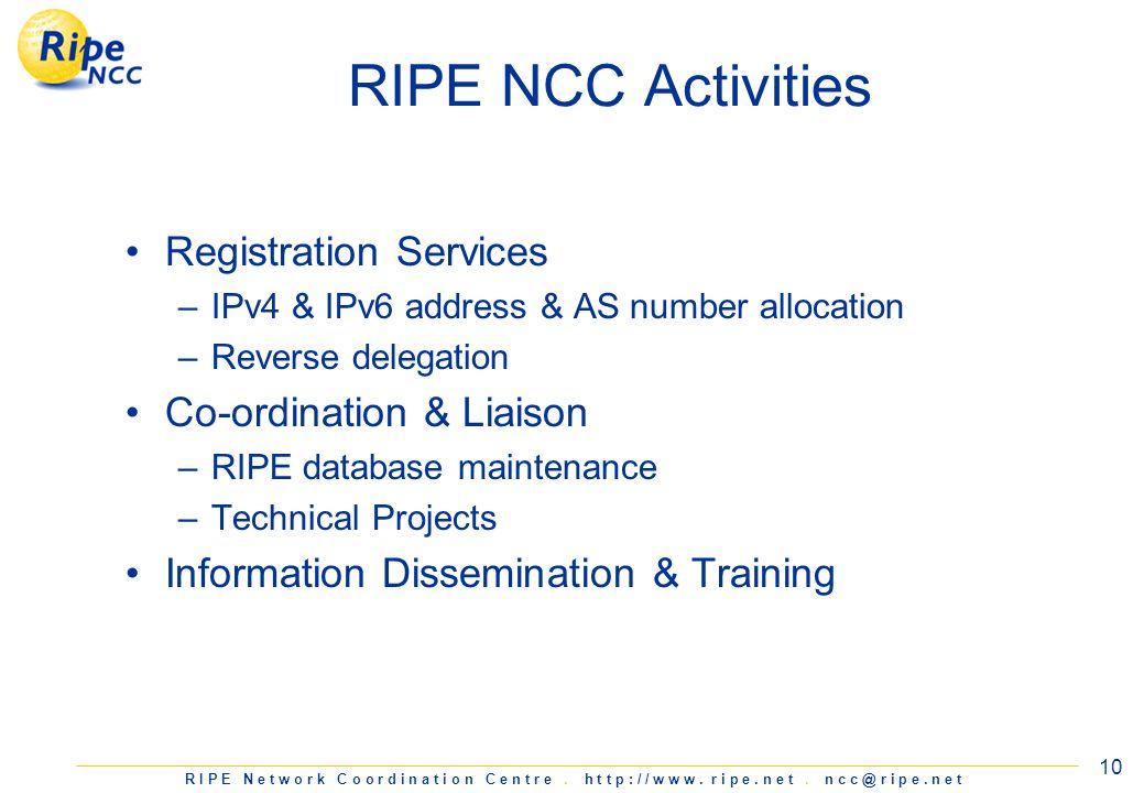 R I P E N e t w o r k C o o r d i n a t i o n C e n t r e. h t t p : / / w w w. r i p e. n e t. n c c @ r i p e. n e t 10 RIPE NCC Activities Registra