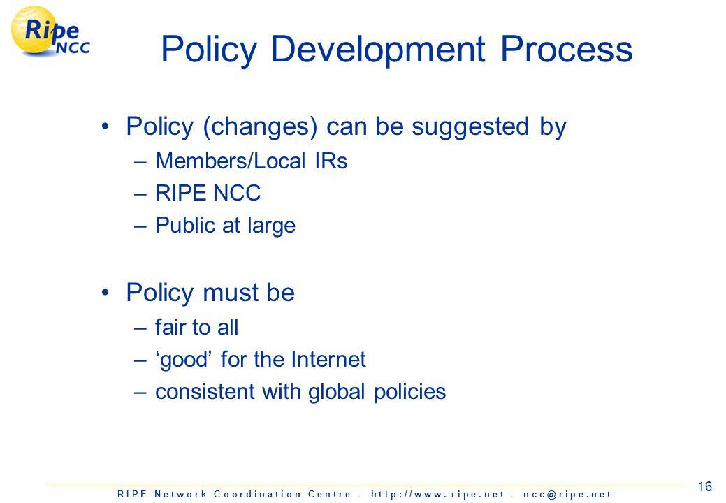 R I P E N e t w o r k C o o r d i n a t i o n C e n t r e. h t t p : / / w w w. r i p e. n e t. n c c @ r i p e. n e t 16 Policy Development Process P