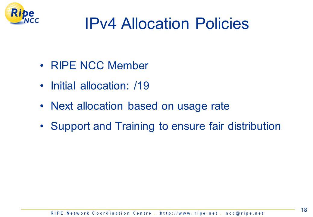 R I P E N e t w o r k C o o r d i n a t i o n C e n t r e. h t t p : / / w w w. r i p e. n e t. n c c @ r i p e. n e t 18 IPv4 Allocation Policies RIP
