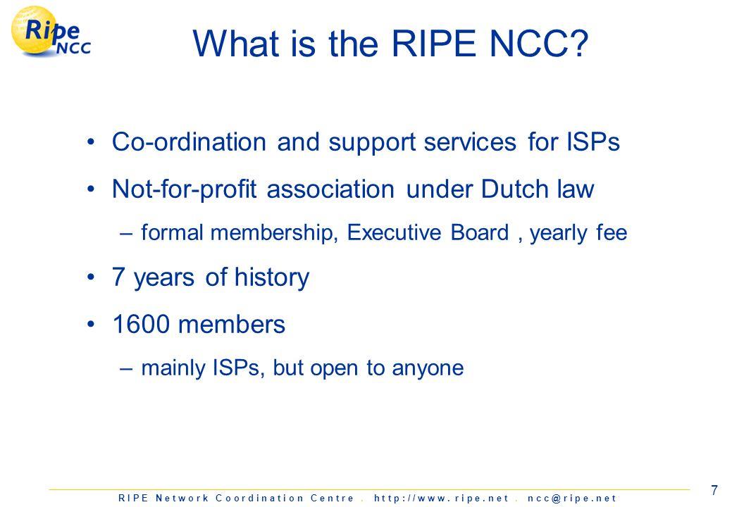 R I P E N e t w o r k C o o r d i n a t i o n C e n t r e. h t t p : / / w w w. r i p e. n e t. n c c @ r i p e. n e t 7 What is the RIPE NCC? Co-ordi
