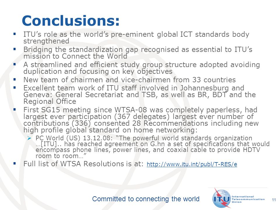 Committed to connecting the world 11 Conclusions: ITUs role as the worlds pre-eminent global ICT standards body strengthened Bridging the standardization gap recognised as essential to ITUs mission to Connect the World A streamlined and efficient study group structure adopted avoiding duplication and focusing on key objectives New team of chairmen and vice-chairmen from 33 countries Excellent team work of ITU staff involved in Johannesburg and Geneva: General Secretariat and TSB, as well as BR, BDT and the Regional Office First SG15 meeting since WTSA-08 was completely paperless, had largest ever participation (367 delegates) largest ever number of contributions (336) consented 28 Recommendations including new high profile global standard on home networking: PC World (US) : The powerful world standards organization …[ITU]..