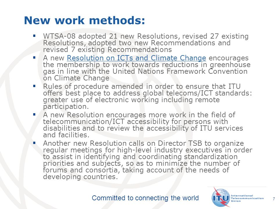 Committed to connecting the world 7 New work methods: WTSA-08 adopted 21 new Resolutions, revised 27 existing Resolutions, adopted two new Recommendations and revised 7 existing Recommendations A new Resolution on ICTs and Climate Change encourages the membership to work towards reductions in greenhouse gas in line with the United Nations Framework Convention on Climate ChangeResolution on ICTs and Climate Change Rules of procedure amended in order to ensure that ITU offers best place to address global telecoms/ICT standards: greater use of electronic working including remote participation.