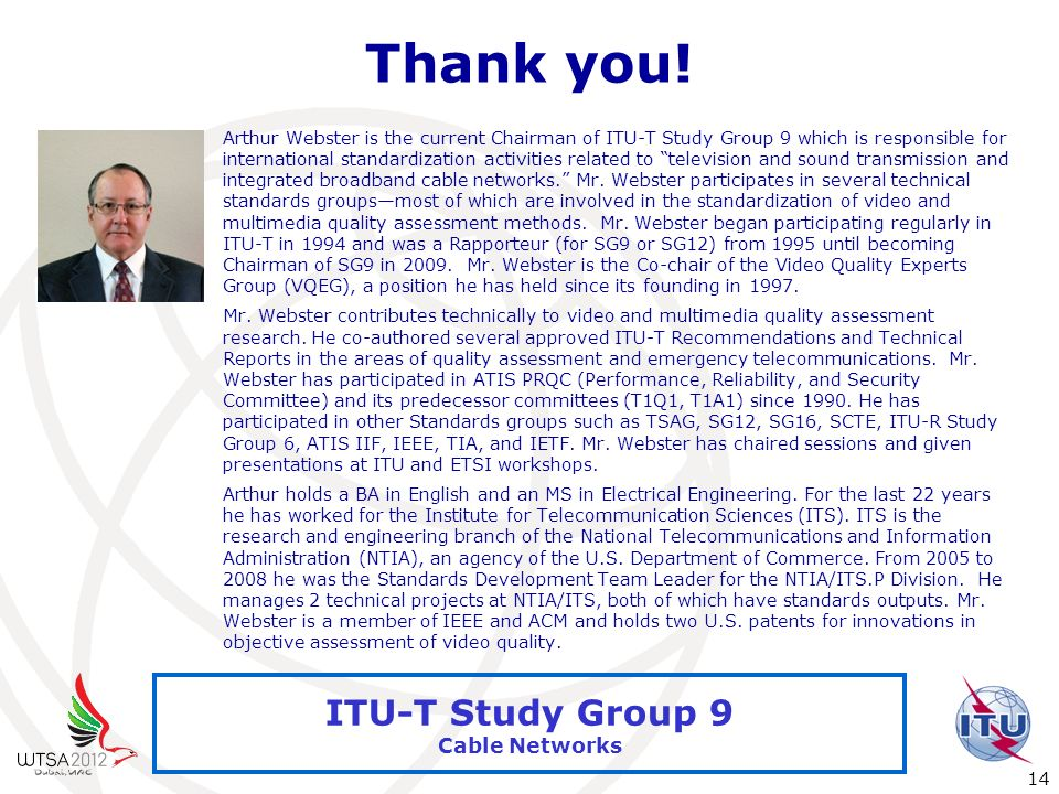 International Telecommunication Union 14 ITU-T Study Group 9 Cable Networks Thank you! Arthur Webster is the current Chairman of ITU-T Study Group 9 w