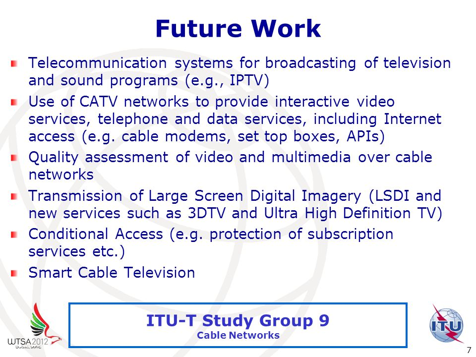 International Telecommunication Union 7 ITU-T Study Group 9 Cable Networks Future Work Telecommunication systems for broadcasting of television and so