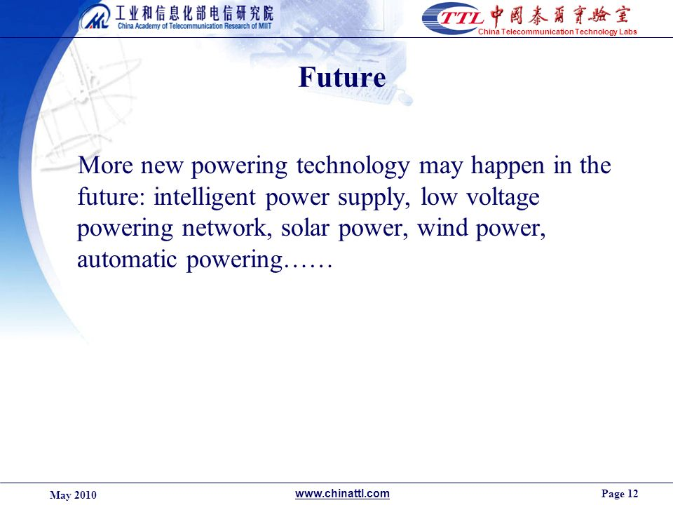 Page 12 May 2010 www.chinattl.com China Telecommunication Technology Labs Future More new powering technology may happen in the future: intelligent po