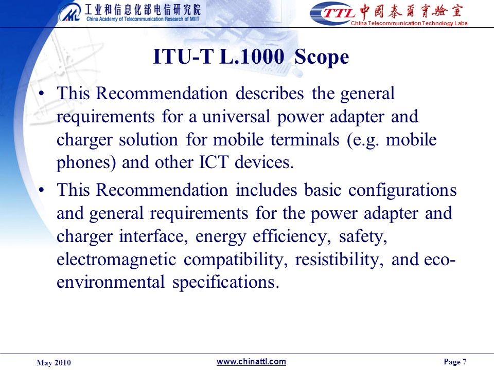 Page 7 May 2010 www.chinattl.com China Telecommunication Technology Labs ITU-T L.1000 Scope This Recommendation describes the general requirements for a universal power adapter and charger solution for mobile terminals (e.g.