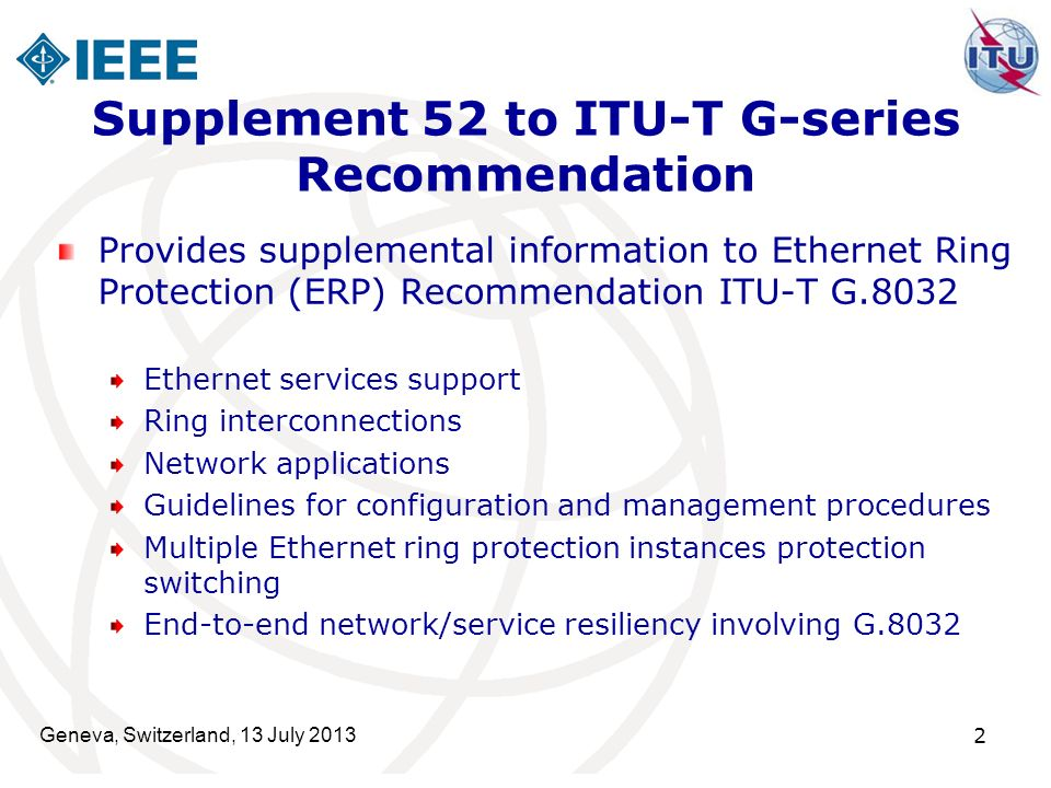 Geneva, Switzerland, 13 July 2013 2 Supplement 52 to ITU-T G-series Recommendation Provides supplemental information to Ethernet Ring Protection (ERP) Recommendation ITU-T G.8032 Ethernet services support Ring interconnections Network applications Guidelines for configuration and management procedures Multiple Ethernet ring protection instances protection switching End-to-end network/service resiliency involving G.8032