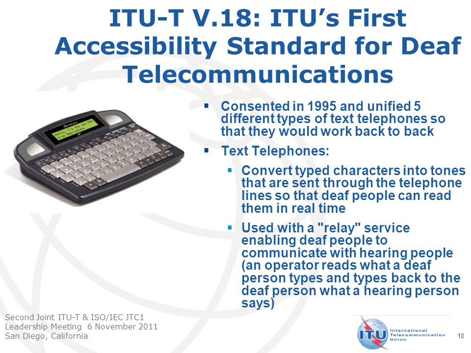 Second Joint ITU-T & ISO/IEC JTC1 Leadership Meeting 6 November 2011 San Diego, California 10 ITU-T V.18: ITUs First Accessibility Standard for Deaf Telecommunications Consented in 1995 and unified 5 different types of text telephones so that they would work back to back Text Telephones: Convert typed characters into tones that are sent through the telephone lines so that deaf people can read them in real time Used with a relay service enabling deaf people to communicate with hearing people (an operator reads what a deaf person types and types back to the deaf person what a hearing person says)