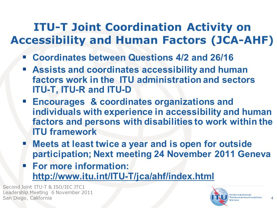Second Joint ITU-T & ISO/IEC JTC1 Leadership Meeting 6 November 2011 San Diego, California Coordinates between Questions 4/2 and 26/16 Assists and coordinates accessibility and human factors work in the ITU administration and sectors ITU-T, ITU-R and ITU-D Encourages & coordinates organizations and individuals with experience in accessibility and human factors and persons with disabilities to work within the ITU framework Meets at least twice a year and is open for outside participation; Next meeting 24 November 2011 Geneva For more information: http://www.itu.int/ITU-T/jca/ahf/index.html http://www.itu.int/ITU-T/jca/ahf/index.html ITU-T Joint Coordination Activity on Accessibility and Human Factors (JCA-AHF) 4