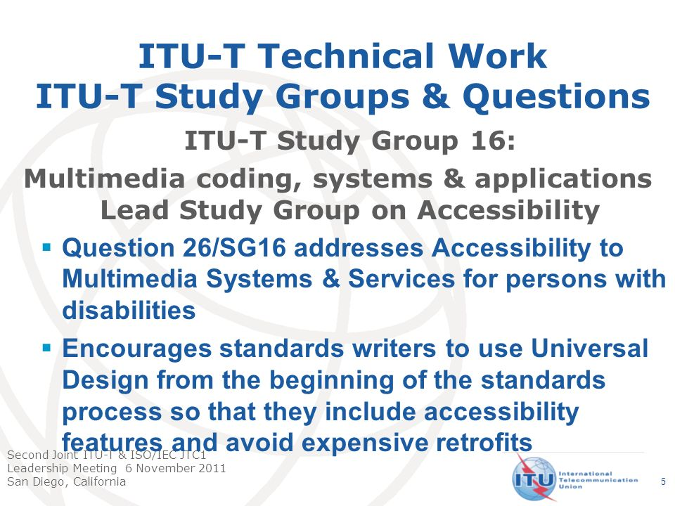 Second Joint ITU-T & ISO/IEC JTC1 Leadership Meeting 6 November 2011 San Diego, California ITU-T Technical Work ITU-T Study Groups & Questions ITU-T Study Group 16: Multimedia coding, systems & applications Lead Study Group on Accessibility Reviews standards developed in other study groups to see if additional accessibility work is needed Question 26/SG16- Mitsuji Matsumoto, ITU-T Representative to ISO/IEC JTC 1 SWG-A 6