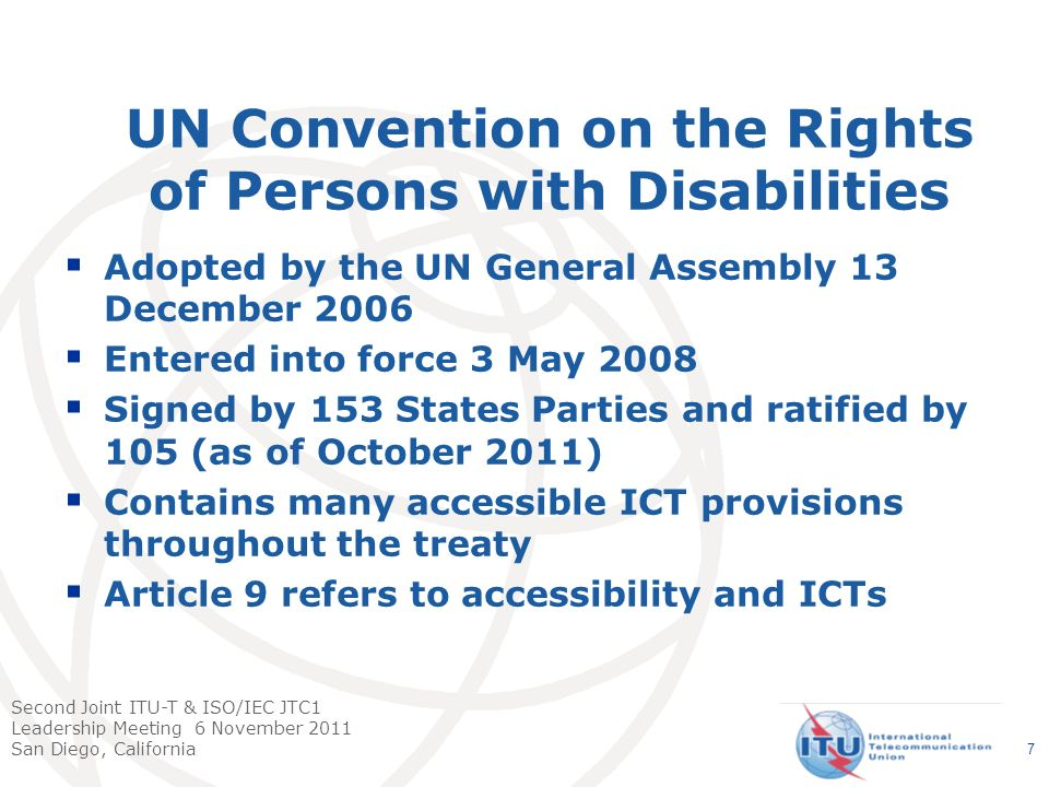 Second Joint ITU-T & ISO/IEC JTC1 Leadership Meeting 6 November 2011 San Diego, California UN Convention on the Rights of Persons with Disabilities Adopted by the UN General Assembly 13 December 2006 Entered into force 3 May 2008 Signed by 153 States Parties and ratified by 105 (as of October 2011) Contains many accessible ICT provisions throughout the treaty Article 9 refers to accessibility and ICTs 7