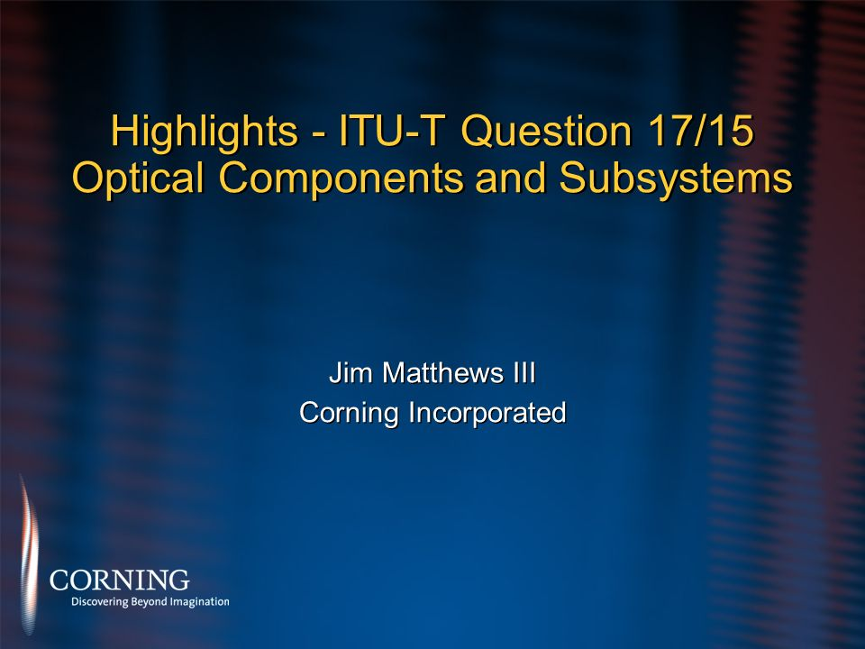 Highlights - ITU-T Question 17/15 Optical Components and Subsystems Jim Matthews III Corning Incorporated Jim Matthews III Corning Incorporated