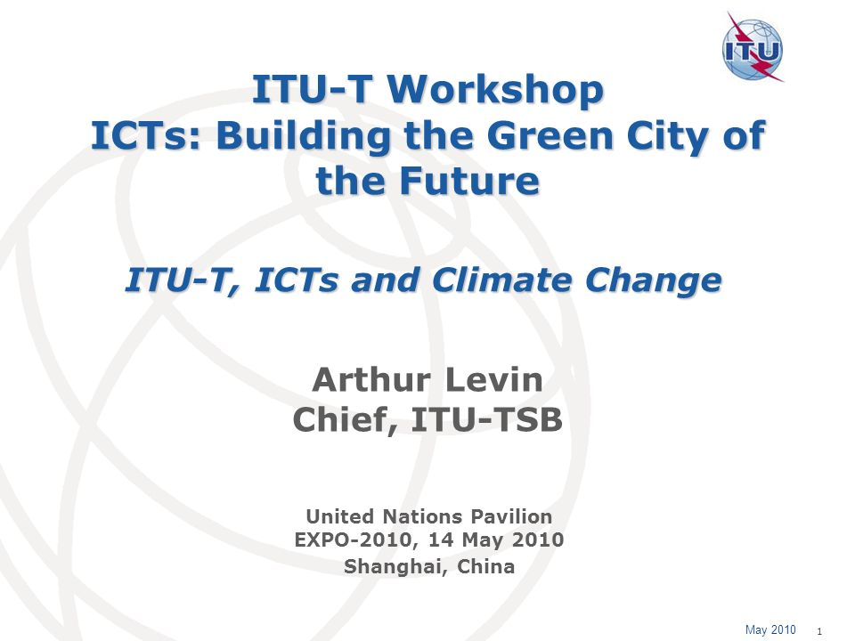May 2010 1 ITU-T Workshop ICTs: Building the Green City of the Future Arthur Levin Chief, ITU-TSB ITU-T, ICTs and Climate Change United Nations Pavili