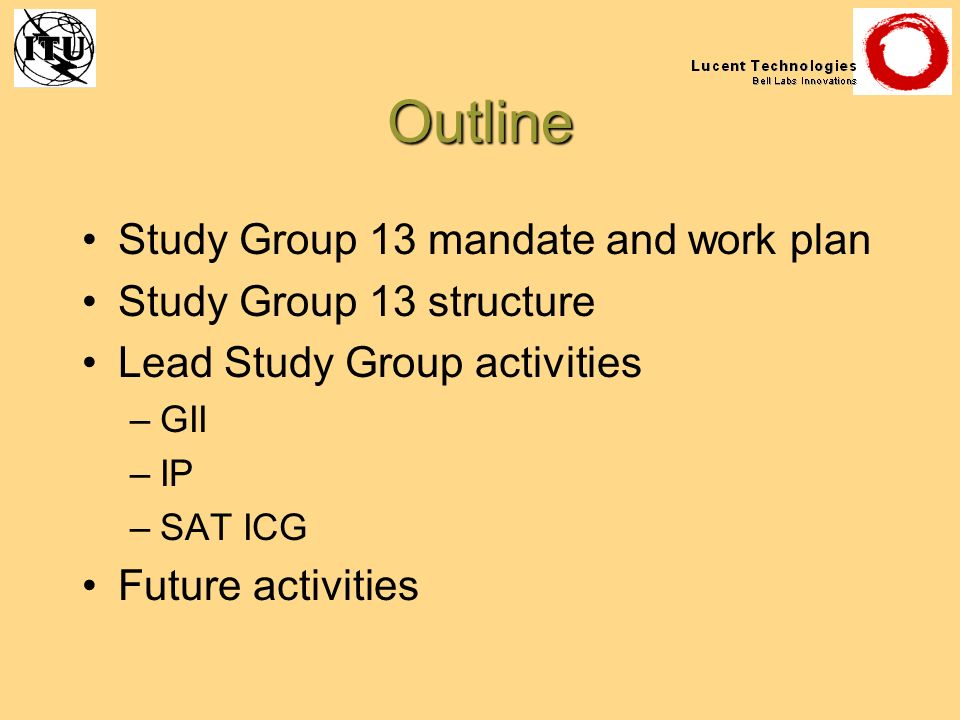 Outline Study Group 13 mandate and work plan Study Group 13 structure Lead Study Group activities –GII –IP –SAT ICG Future activities