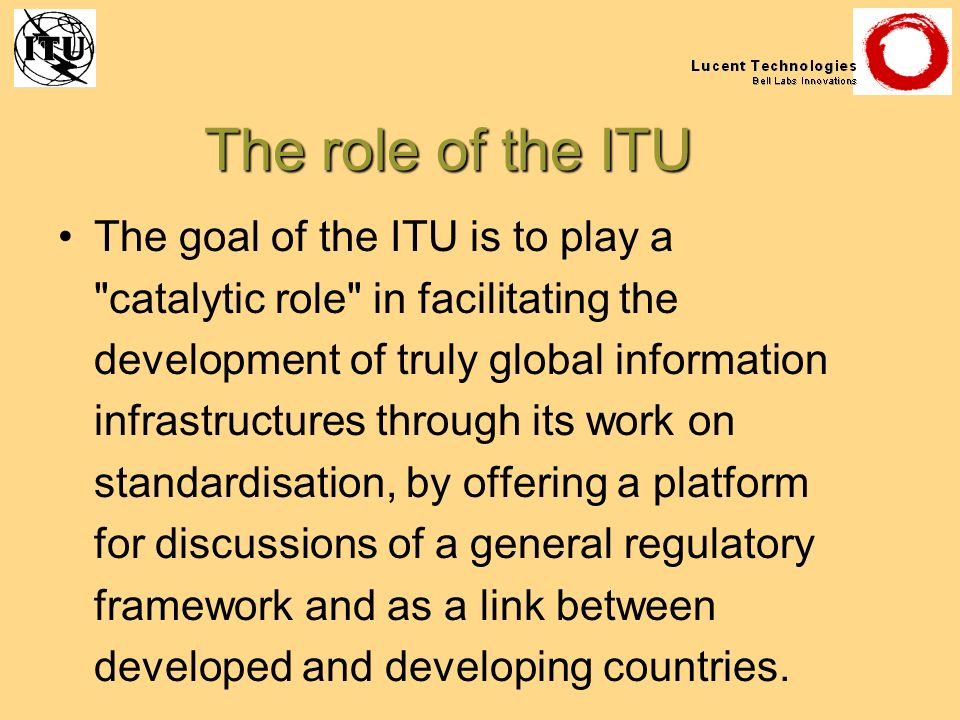 The role of the ITU The goal of the ITU is to play a