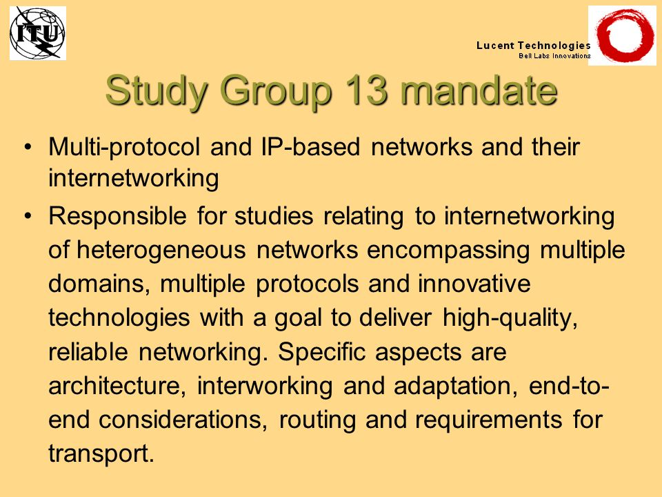 Study Group 13 mandate Multi-protocol and IP-based networks and their internetworking Responsible for studies relating to internetworking of heterogen