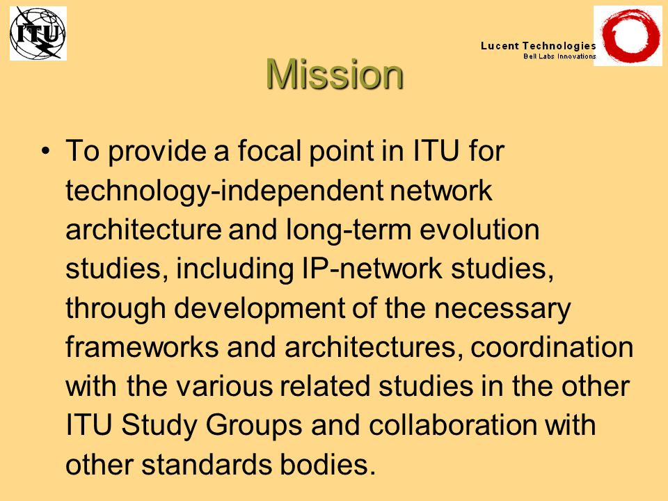 Mission To provide a focal point in ITU for technology-independent network architecture and long-term evolution studies, including IP-network studies,