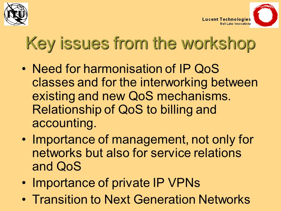 Key issues from the workshop Need for harmonisation of IP QoS classes and for the interworking between existing and new QoS mechanisms. Relationship o