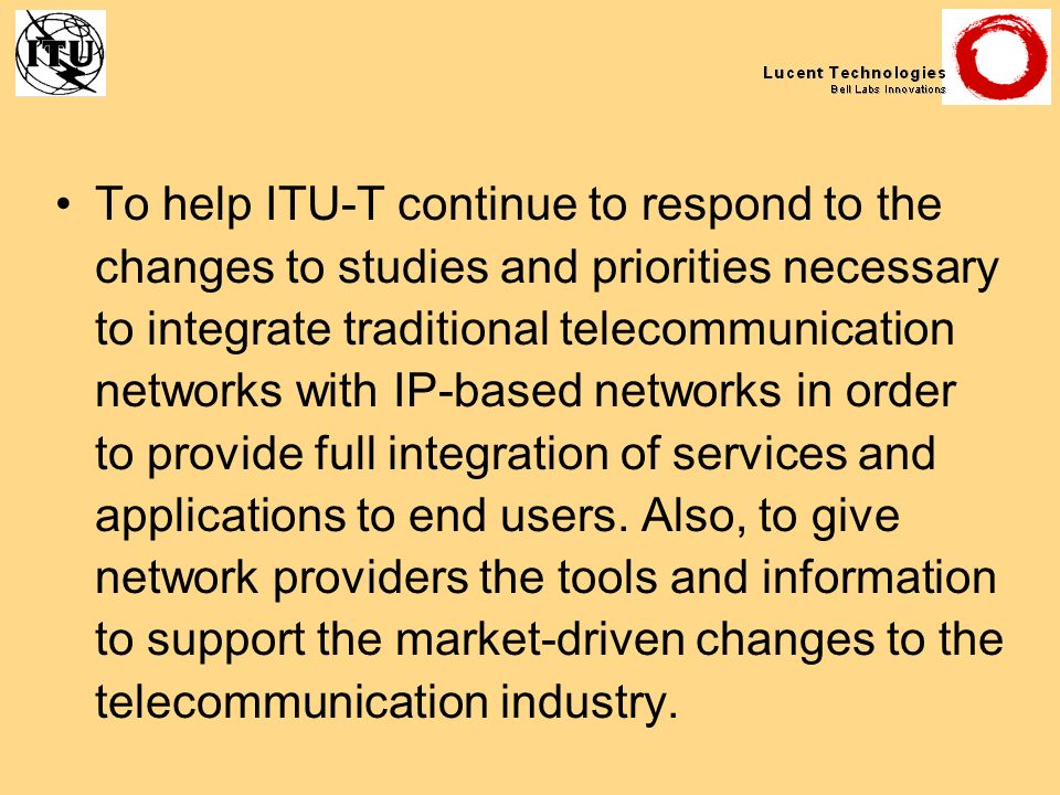 To help ITU-T continue to respond to the changes to studies and priorities necessary to integrate traditional telecommunication networks with IP-based