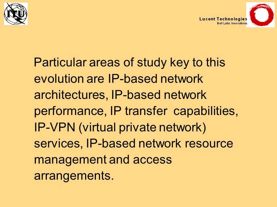 Particular areas of study key to this evolution are IP-based network architectures, IP-based network performance, IP transfer capabilities, IP-VPN (vi