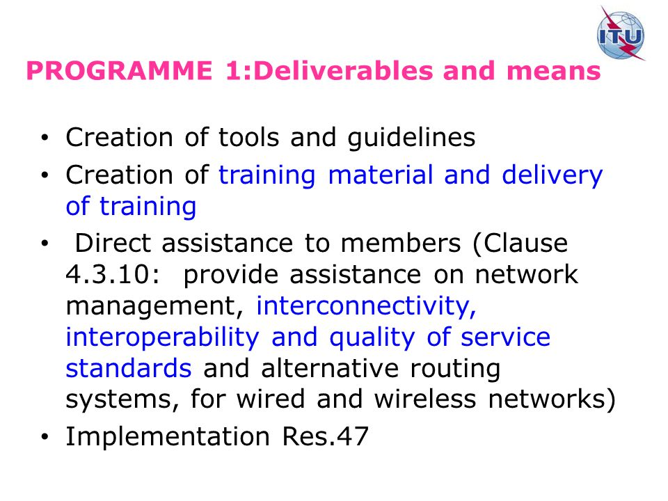 PROGRAMME 1:Deliverables and means Creation of tools and guidelines Creation of training material and delivery of training Direct assistance to members (Clause : provide assistance on network management, interconnectivity, interoperability and quality of service standards and alternative routing systems, for wired and wireless networks) Implementation Res.47