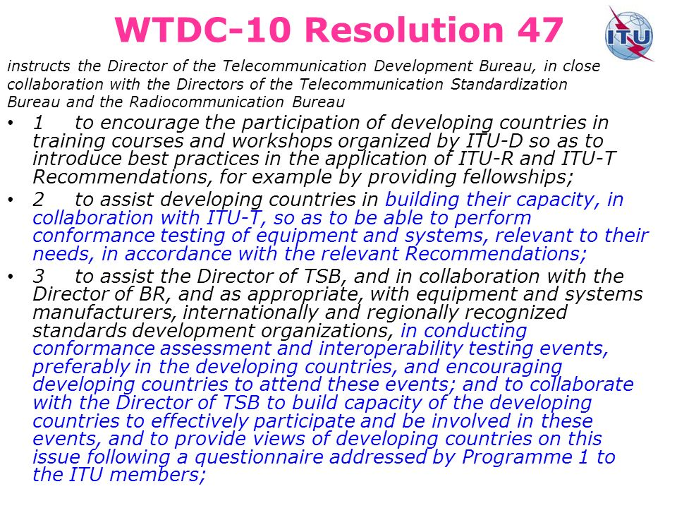 WTDC-10 Resolution 47 instructs the Director of the Telecommunication Development Bureau, in close collaboration with the Directors of the Telecommunication Standardization Bureau and the Radiocommunication Bureau 1to encourage the participation of developing countries in training courses and workshops organized by ITU-D so as to introduce best practices in the application of ITU R and ITU T Recommendations, for example by providing fellowships; 2to assist developing countries in building their capacity, in collaboration with ITU-T, so as to be able to perform conformance testing of equipment and systems, relevant to their needs, in accordance with the relevant Recommendations; 3to assist the Director of TSB, and in collaboration with the Director of BR, and as appropriate, with equipment and systems manufacturers, internationally and regionally recognized standards development organizations, in conducting conformance assessment and interoperability testing events, preferably in the developing countries, and encouraging developing countries to attend these events; and to collaborate with the Director of TSB to build capacity of the developing countries to effectively participate and be involved in these events, and to provide views of developing countries on this issue following a questionnaire addressed by Programme 1 to the ITU members;