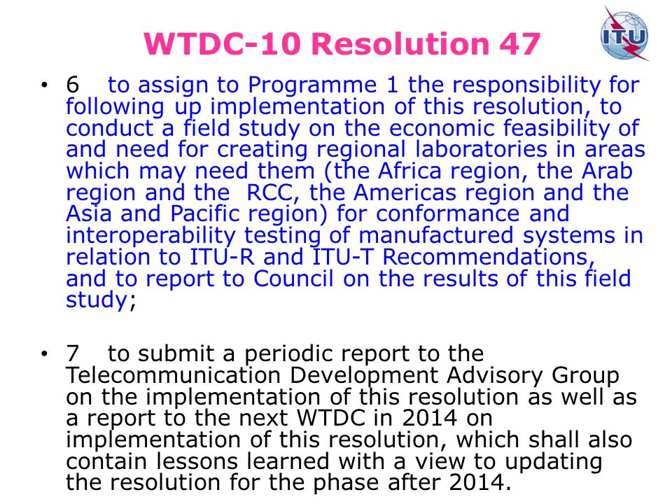 WTDC-10 Resolution 47 6to assign to Programme 1 the responsibility for following up implementation of this resolution, to conduct a field study on the economic feasibility of and need for creating regional laboratories in areas which may need them (the Africa region, the Arab region and the RCC, the Americas region and the Asia and Pacific region) for conformance and interoperability testing of manufactured systems in relation to ITU R and ITU T Recommendations, and to report to Council on the results of this field study; 7to submit a periodic report to the Telecommunication Development Advisory Group on the implementation of this resolution as well as a report to the next WTDC in 2014 on implementation of this resolution, which shall also contain lessons learned with a view to updating the resolution for the phase after 2014.