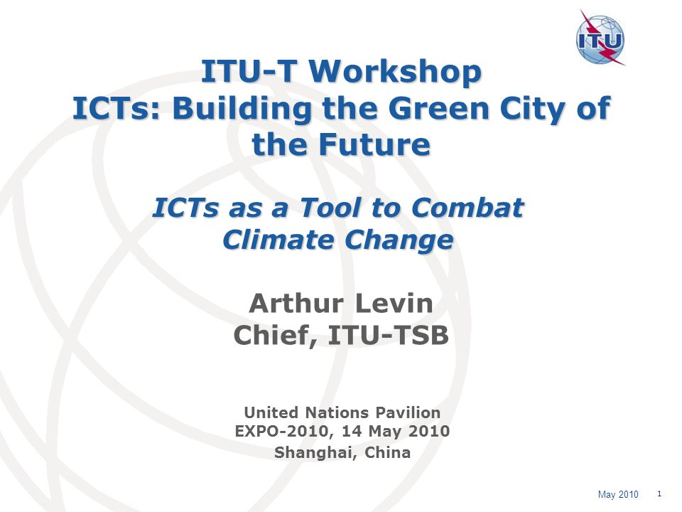 May 2010 1 ITU-T Workshop ICTs: Building the Green City of the Future Arthur Levin Chief, ITU-TSB ICTs as a Tool to Combat Climate Change United Nations Pavilion EXPO-2010, 14 May 2010 Shanghai, China