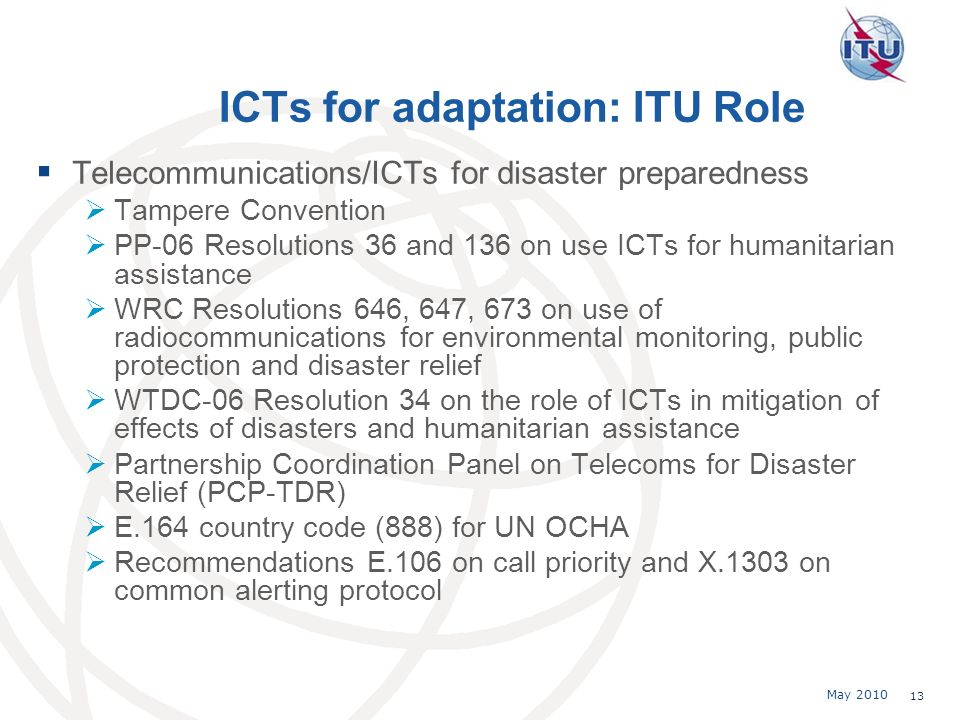 May 2010 13 ICTs for adaptation: ITU Role Telecommunications/ICTs for disaster preparedness Tampere Convention PP-06 Resolutions 36 and 136 on use ICTs for humanitarian assistance WRC Resolutions 646, 647, 673 on use of radiocommunications for environmental monitoring, public protection and disaster relief WTDC-06 Resolution 34 on the role of ICTs in mitigation of effects of disasters and humanitarian assistance Partnership Coordination Panel on Telecoms for Disaster Relief (PCP-TDR) E.164 country code (888) for UN OCHA Recommendations E.106 on call priority and X.1303 on common alerting protocol