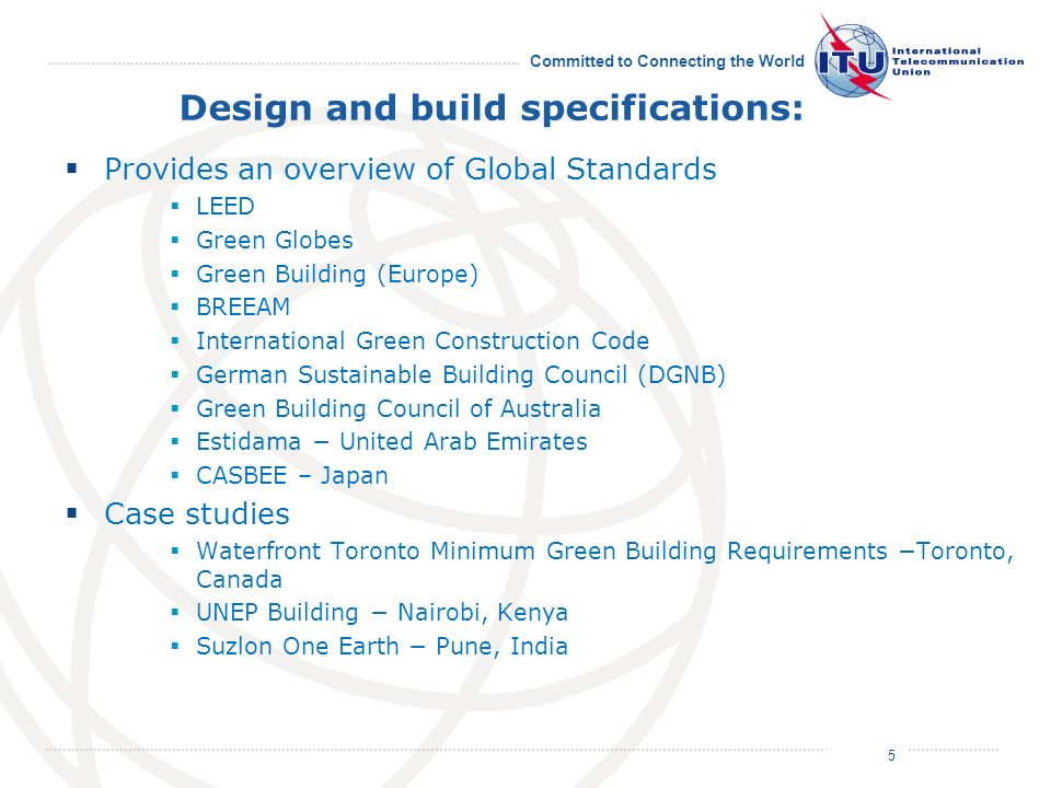 July 2011 Committed to Connecting the World Design and build specifications: Provides an overview of Global Standards LEED Green Globes Green Building (Europe) BREEAM International Green Construction Code German Sustainable Building Council (DGNB) Green Building Council of Australia Estidama United Arab Emirates CASBEE – Japan Case studies Waterfront Toronto Minimum Green Building Requirements Toronto, Canada UNEP Building Nairobi, Kenya Suzlon One Earth Pune, India 5