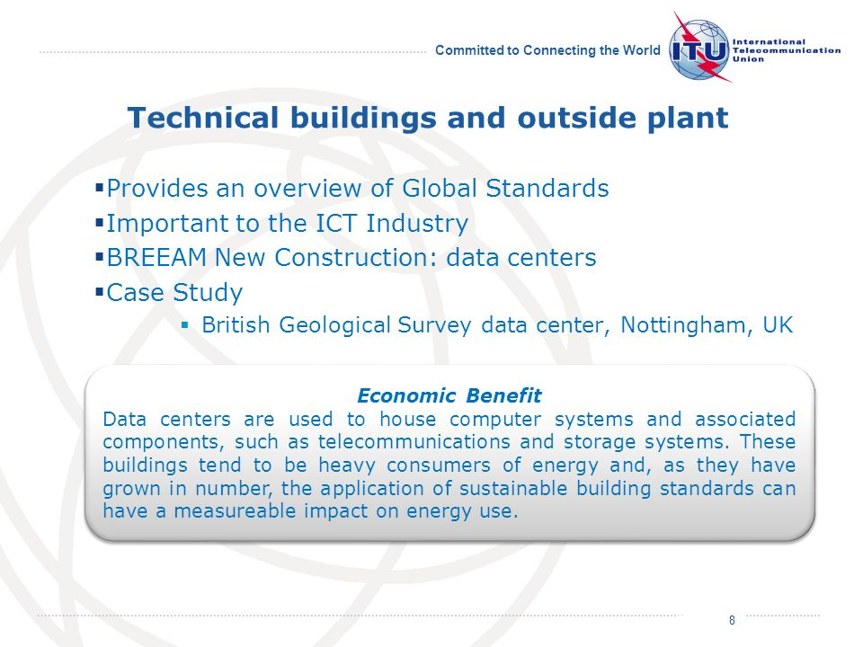 July 2011 Committed to Connecting the World Technical buildings and outside plant Provides an overview of Global Standards Important to the ICT Industry BREEAM New Construction: data centers Case Study British Geological Survey data center, Nottingham, UK 8 Economic Benefit Data centers are used to house computer systems and associated components, such as telecommunications and storage systems.