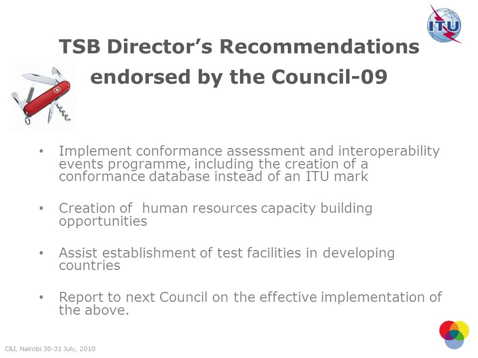 TSB Directors Recommendations endorsed by the Council-09 Implement conformance assessment and interoperability events programme, including the creation of a conformance database instead of an ITU mark Creation of human resources capacity building opportunities Assist establishment of test facilities in developing countries Report to next Council on the effective implementation of the above.
