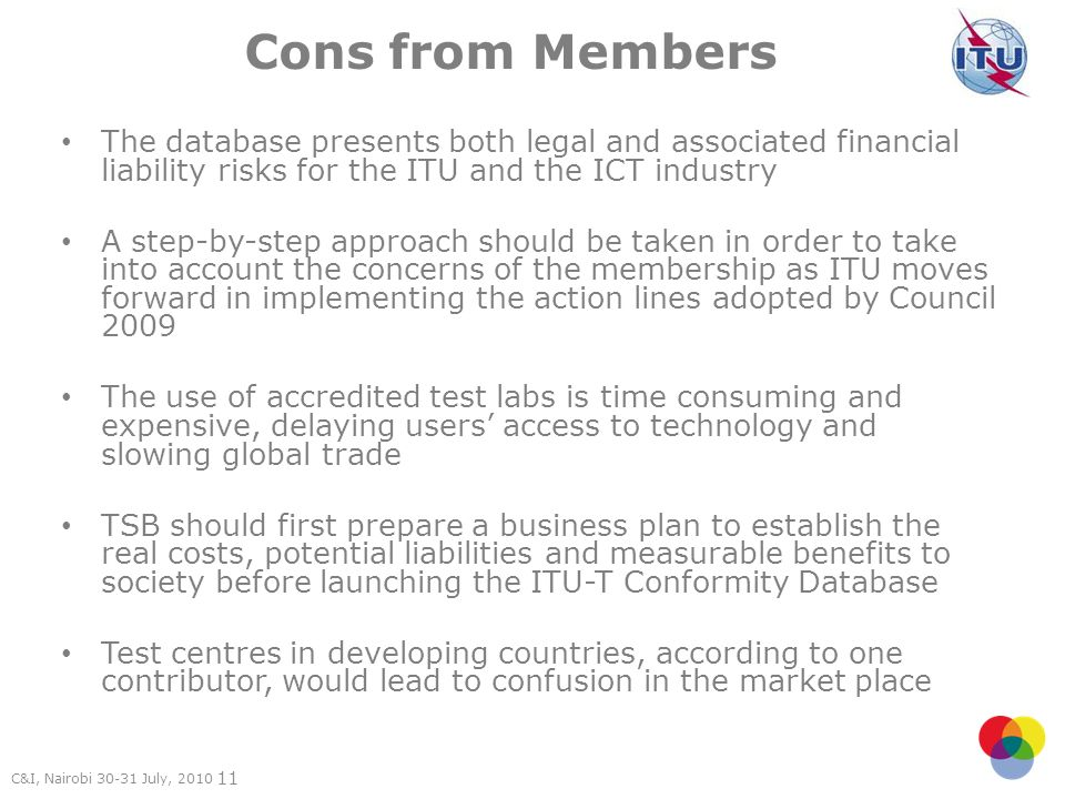 11 Cons from Members The database presents both legal and associated financial liability risks for the ITU and the ICT industry A step-by-step approach should be taken in order to take into account the concerns of the membership as ITU moves forward in implementing the action lines adopted by Council 2009 The use of accredited test labs is time consuming and expensive, delaying users access to technology and slowing global trade TSB should first prepare a business plan to establish the real costs, potential liabilities and measurable benefits to society before launching the ITU-T Conformity Database Test centres in developing countries, according to one contributor, would lead to confusion in the market place