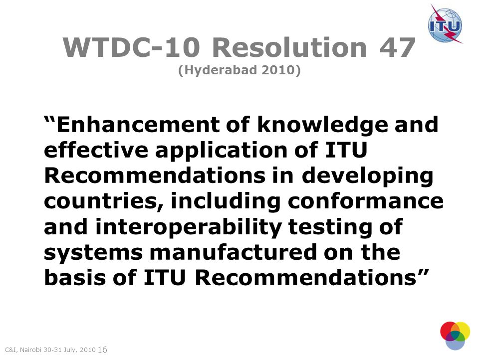 C&I, Nairobi July, WTDC-10 Resolution 47 (Hyderabad 2010) Enhancement of knowledge and effective application of ITU Recommendations in developing countries, including conformance and interoperability testing of systems manufactured on the basis of ITU Recommendations
