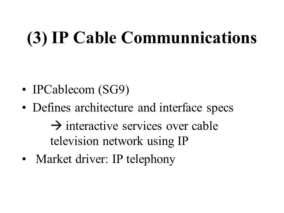 (3) IP Cable Communnications IPCablecom (SG9) Defines architecture and interface specs interactive services over cable television network using IP Market driver: IP telephony